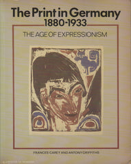 CAREY-GRIFFITHS. The Print in Germany 1880-1933 : The Age of Expressionism - Prints from the Department of Prints and Drawings in the British Museum