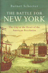 SCHECTER, BARNET. The Battle for New York. The City at the Heart of the American Revolution