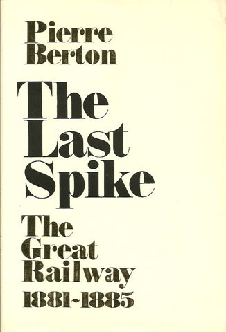 BERTON, PIERRE. The Last Spike. The Great Railway 1881-1885.