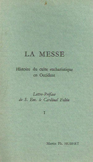 HUBERT, MARTIN PH. La messe. Tomes I & II. Histoire du culte eucharistique en Occident.