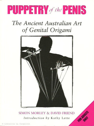 MORLEY-FRIEND. Puppetry of the Penis. The Ancient Australian Art of Genital Origami.