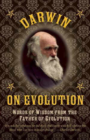 DARWIN ON EVOLUTION: WORDS OF WISDOM FROM THE FATHER OF EVOLUTION - Charles Darwin University Bookshop