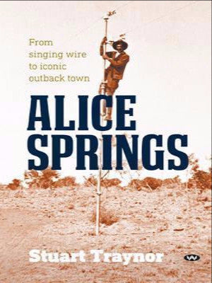 ALICE SPRINGS: FROM SINGING WIRE TO ICONIC OUTBACK TOWN