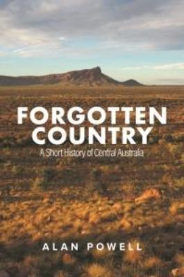 FORGOTTEN COUNTRY A SHORT HISTORY OF CENTRAL AUSTRALIA