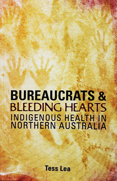 BUREAUCRATS & BLEEDING HEARTS INDIGENOUS HEALTH IN NORTH AUSTRALIA - Charles Darwin University Bookshop
