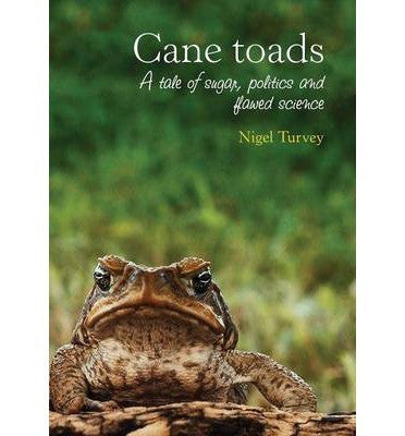 CANE TOADS: A TALE OF SUGAR POLITICS & FLAWED SCIENCE - Charles Darwin University Bookshop