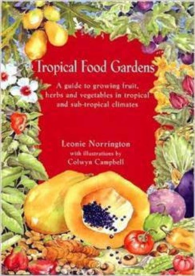 TROPICAL FOOD GARDENS: A GUIDE TO GROWING FRUIT, HERBS, AND VEGETABLES IN TROPIC AND SUB-TROPICAL CLIMATES - Charles Darwin University Bookshop