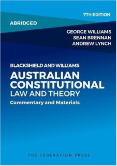 BLACKSHIELD AND WILLIAMS AUSTRALIAN CONSTITUTIONAL LAW AND THEORY - ABRIDGED