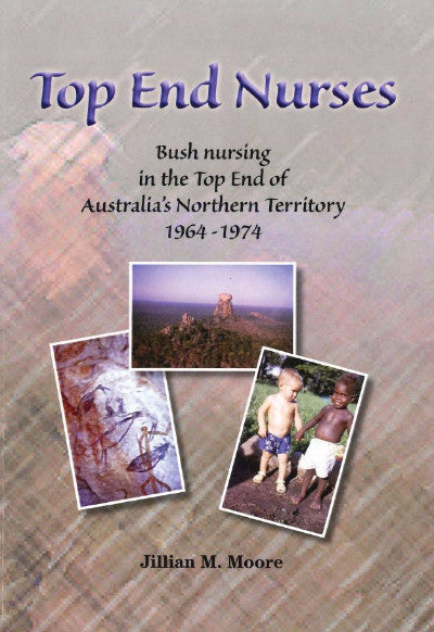 TOP END NURSES BUSH NURSES IN THE TOP END OF AUSTRALIA'S NORTHERN TERRITORY 1964-1973 - Charles Darwin University Bookshop