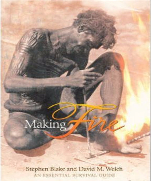 MAKING FIRE: AN ESSENTIAL SURVIVAL GUIDE - Charles Darwin University Bookshop