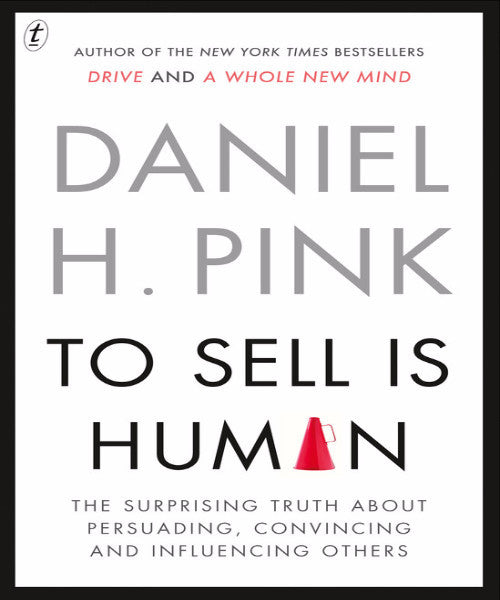 TO SELL IS HUMAN: THE SURPRISING TRUTH ABOUT PERSUADING, CONVINCING AND INFLUENCING OTHERS - Charles Darwin University Bookshop