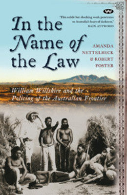 IN THE NAME OF THE LAW WILLIAM WILLSHIRE AND THE POLICING OF THE AUSTRALIAN FRONTIER