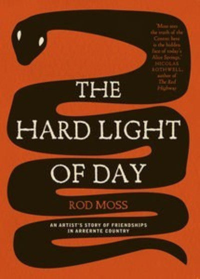 THE HARD LIGHT OF DAY: AN ARTISTS STORY OF FRIENDSHIPS IN ARRERNTE - Charles Darwin University Bookshop