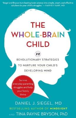 THE WHOLE-BRAIN CHILD: 12 REVOLUTIONARY STRATEGIES TO NURTURE YOUR CHILDS DEVELOPING MIND