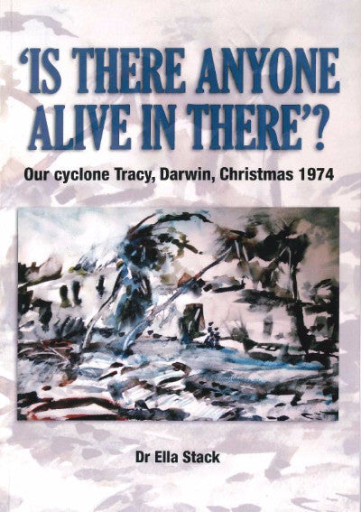 IS THERE ANYONE ALIVE IN THERE OUR CYCLONE TRACY DARWIN CHRISTMAS 1973 - Charles Darwin University Bookshop