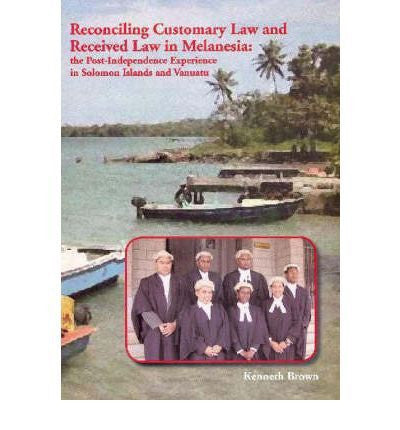 RECONCILING CUSTOMARY LAW & RECEIVED LAW IN MELANESIA THE POSTINDEPENENCE EXPERIENCE IN SOLOMON ISLANDS & VANUATU