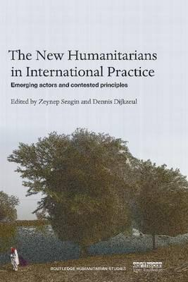 THE NEW HUMANITARIANS IN INTERNATIONAL PRACTICE: EMERGING ACTORS AND CONTESTED PRINCIPLES - Charles Darwin University Bookshop