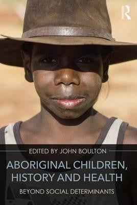 ABORIGINAL CHILDREN: HISTORY AND HEALTH BEYOND SOCIAL DETERMINANTS - Charles Darwin University Bookshop
