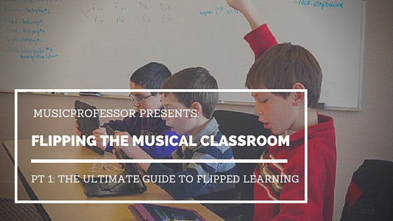 Flipping the Musical Classroom, Pt. 1 - The Ultimate Guide to Flipped Learning