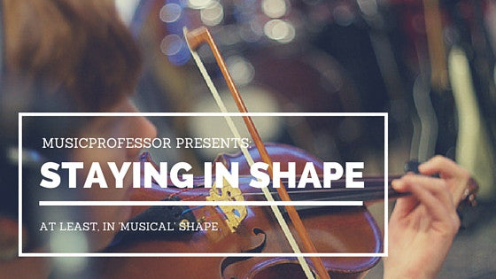 MusicProfessor Presents: How To Stay In (Musical) Shape