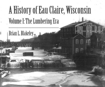 A History of Eau Claire, Wisconsin - Volume 1: The Lumbering Era