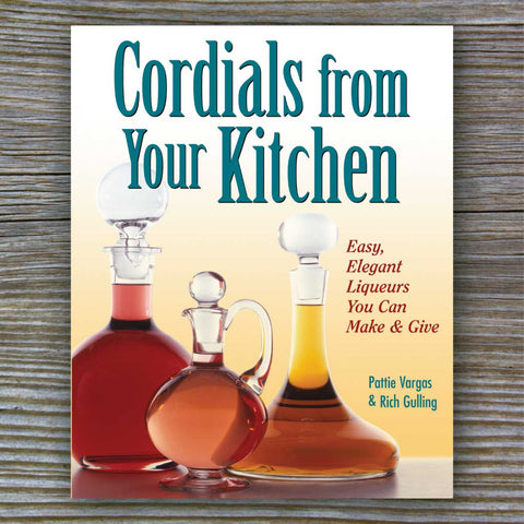 Cordials From Your Kitchen - Book by Rich Gulling and Patty Vargas