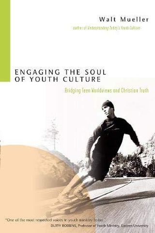 Engaging the Soul of Youth Culture: Bridging Teen Worldviews and Christian Truth(Paperback) Walt Mueller