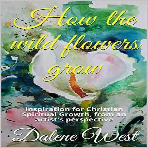 How the wildflowers grow: Inspiration for Christian Spiritual Growth, from an artist's perspective (Paperback) – by Dalene West
