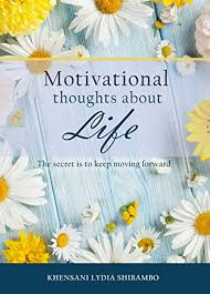 Motivational Thoughts about Life: The Secret is to Keep Moving Forward - Khensani Lydia Shibambo