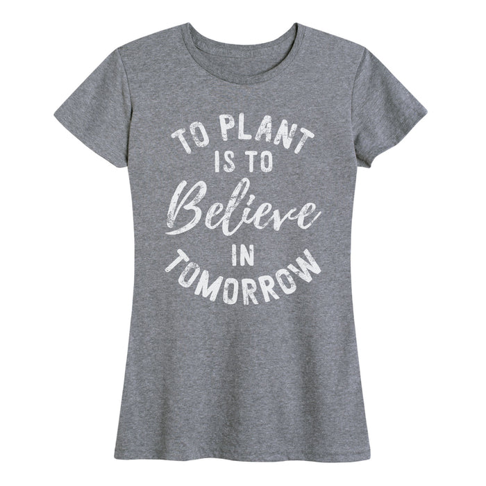 To Plant A Garden Believe In Tomorrow - Women's Short Sleeve T-Shirt