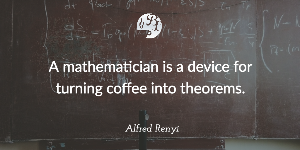 A mathematician is a device for turning coffee into theorems