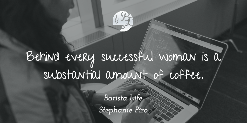 Behind every successful woman is a substantial amount of coffee