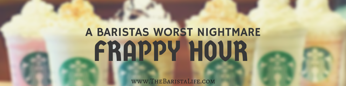 A Baristas Worst Nightmare: Frappuccino Happy Hour