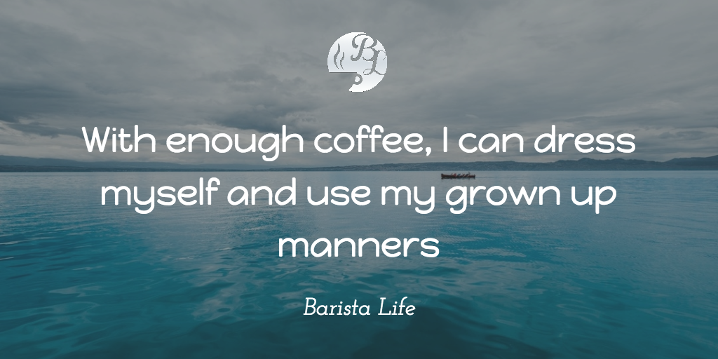 Barista lifes top 117 coffee quotes with enough coffee i can dress myself and use my grown up manners funny coffee quotes solutioingenieria Images