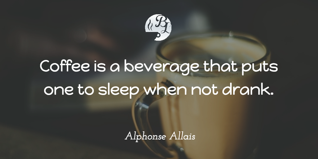 Coffee is a beverage that puts one to sleep when not drank.