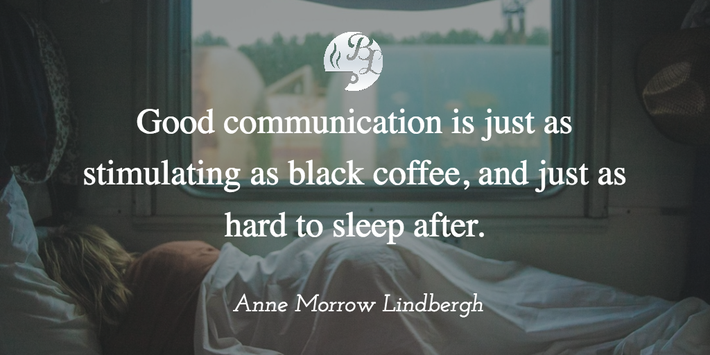 Good communication is just as stimulating as black coffee, and just as hard to sleep after