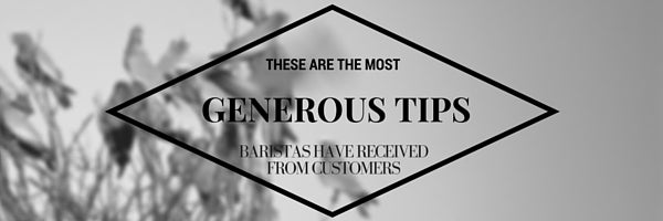 Most Generous Tips Baristas have received from a customer