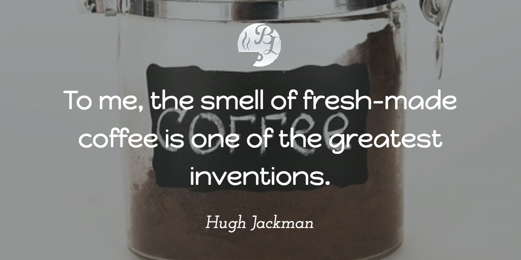 To Me, The Smell Of Fresh Made Coffee Is One Of The Greatest Inventions.  Hugh Jackman Quotes