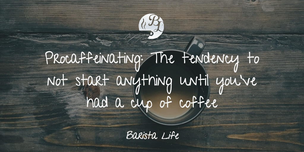 Procaffeinating is The tendency to not start anything until you've had a cup of coffee