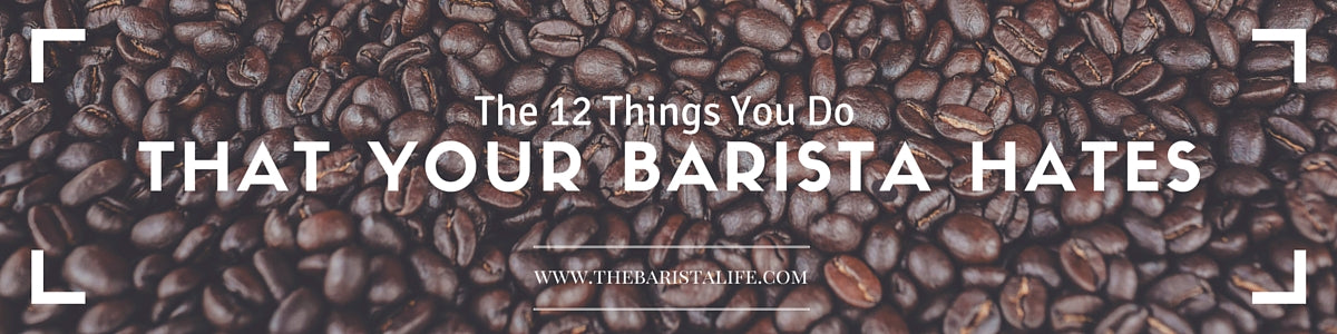 Things you Do That your Barista Hates