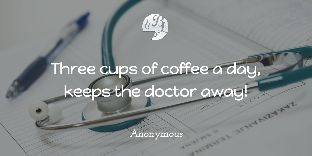 Three cups of coffee a day, keeps the doctor away!