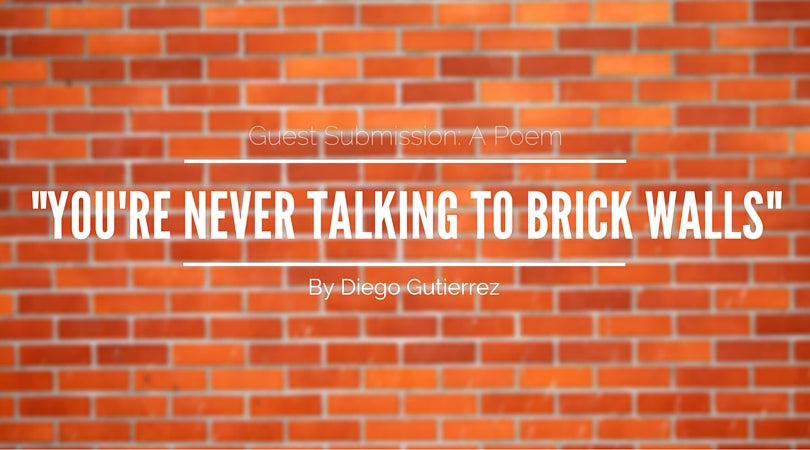You're Never takling to Brick Walls