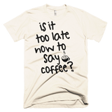 Shirts - Is It Too Late Now To Say Coffee Tee