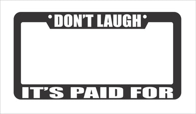 Don't Laugh It's Paid For License Plate Frame