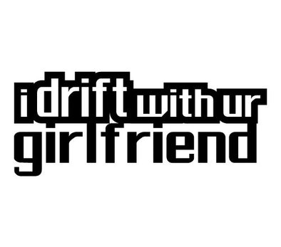 idrift with ur girlfriend
