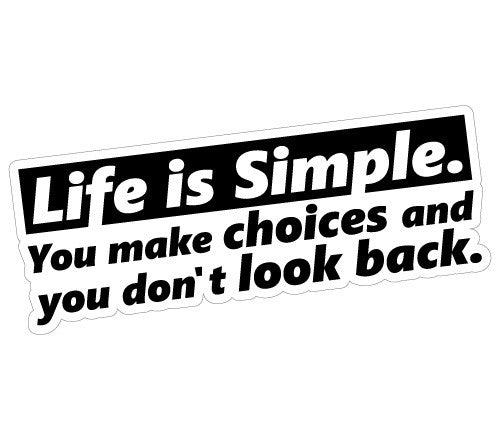 Life is Simple. You make choices and you don't look back.