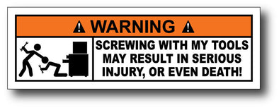 Warning Label: Screwing with my tools may result in serious injury or even death!