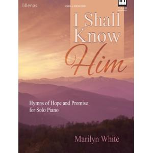 I Shall Know Him: Hymns of Hope and Promise for Solo Piano