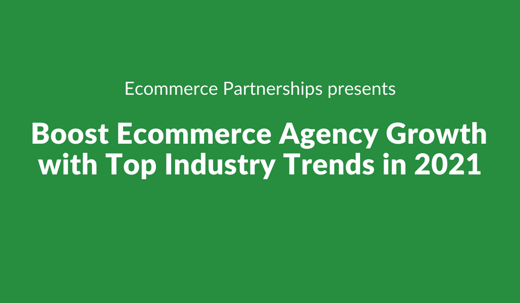 Boost Ecommerce Agency Growth with Top Industry Trends in 2021 text on green background