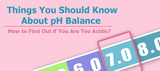Things You Should Know About pH Balance:  How to Find Out if You Are Too Acidic?
